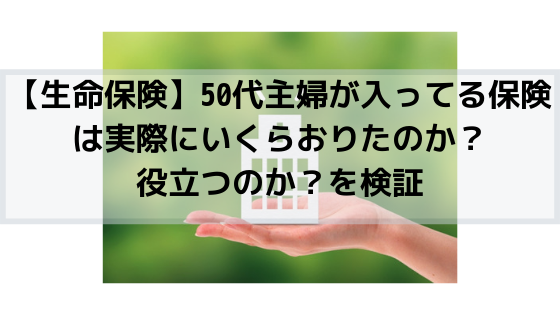 【生命保険】50代主婦が入ってる保険は実際にいくらおりたのか?役立つのか?を検証